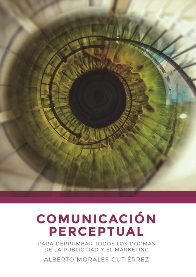 Comunicación perceptual: para derrumbar todos los dogmas de la publicidad y el marketing