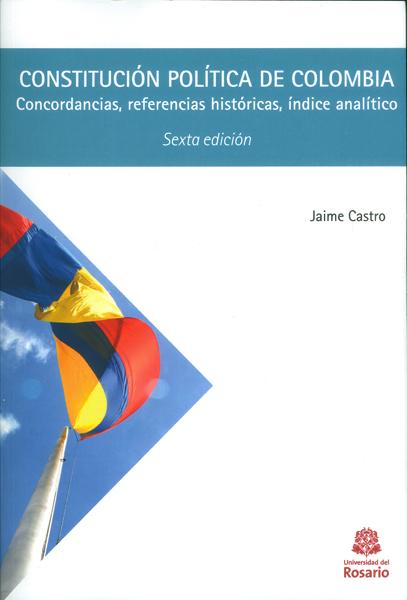 Constitución política de Colombia. Concordancias, referencias históricas, índice analítico ( Sexta edición)