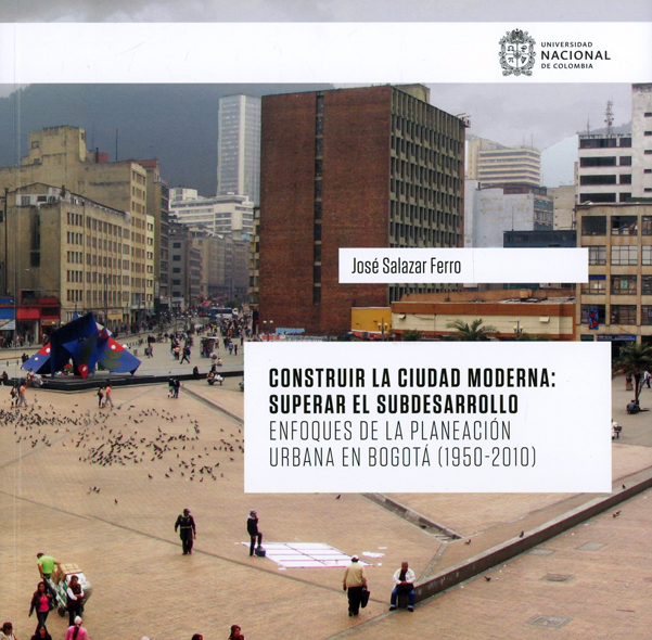 Construir la ciudad moderna: superar el subdesarrollo. Enfoques de la planeación urbana en Bogota (1950-2010)