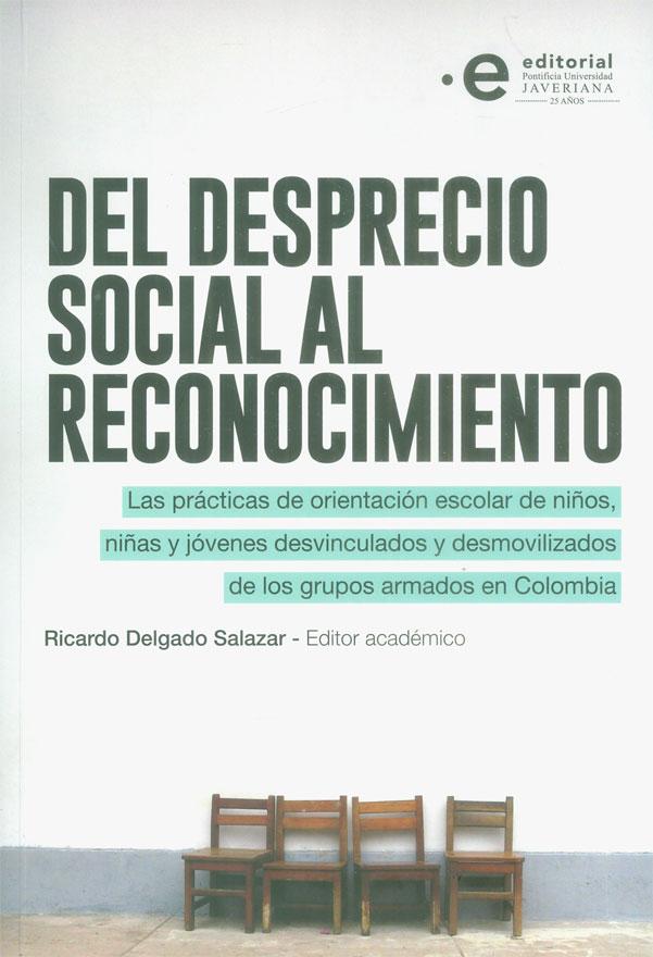 Del desprecio social al reconocimiento. Las prácticas de orientación escolar de niños, niñas y jóvenes desvinculados y desmovilizados de los grupos armados en Colombia