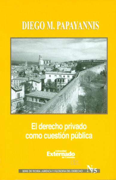 El derecho privado como cuestión pública. Serie de teoría jurídica y filosofía del derecho No. 75