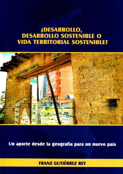 ¿Desarrollo,desarrollo sostenible o vida territorial sostenible? Un aporte desde la geografía para un nuevo país