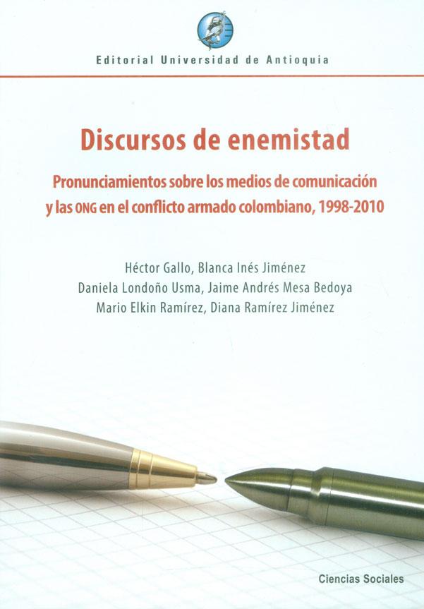 Discursos de enemistad. Pronunciamientos sobre los medios de comunicación y las ONG en el conflicto armado colombiano, (1998-2010)