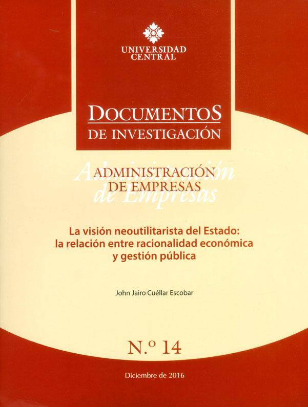 Documentos de investigación No.14 Administración de empresas. La visión neoutilitarista del Estado: la relación entre racionalidad económica y gestión pública