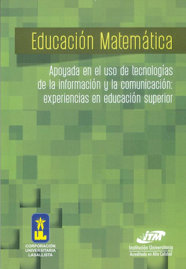 Educaciòn matemática. Apoyada en el uso de tecnologías de la información y la comunicaciòn: experiencias en educación superior