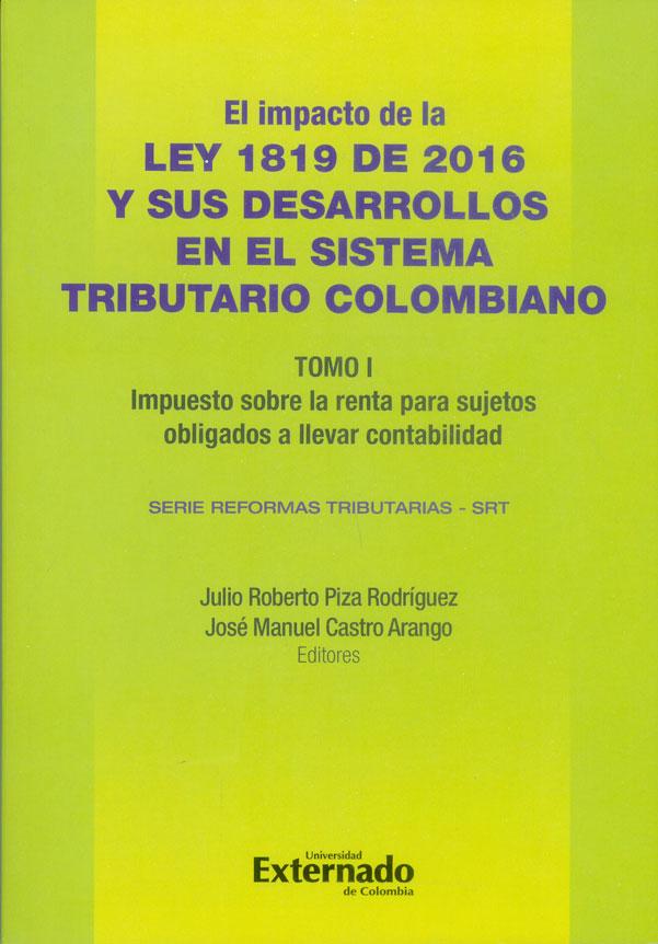 El impacto de la Ley 1819 de 2016 y sus desarrollo en el Sistema Tributario Colombiano Tomo I. Impuesto sobre la renta para sujetos obligados a llevar contabilidad