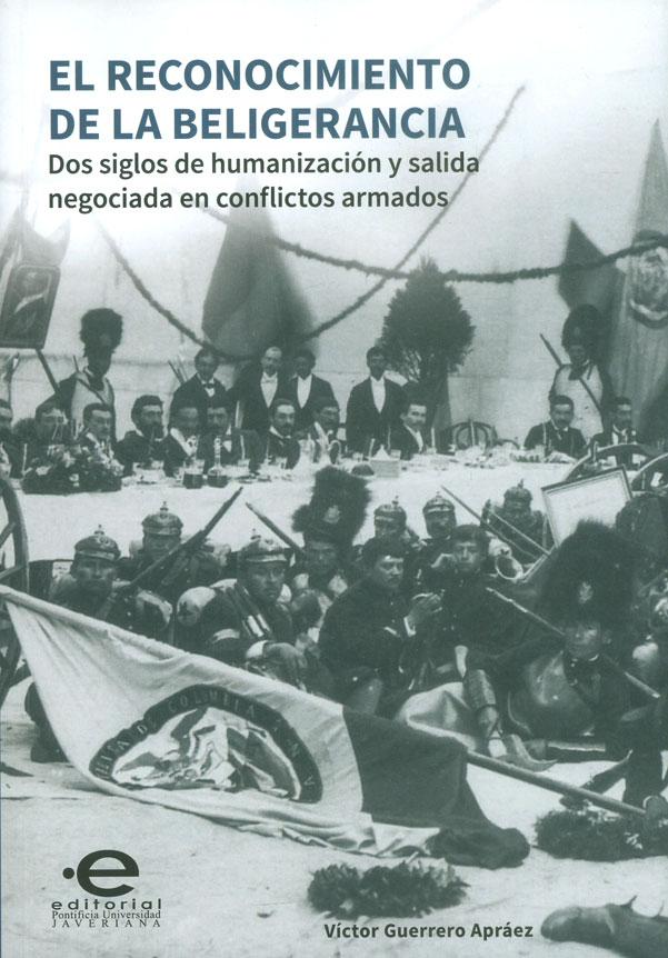 El reconocimiento de la beligerancia. Dos siglos de humanización y salida negociada en conflictos armados