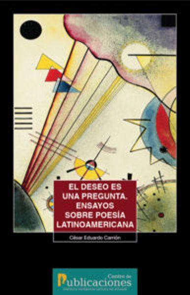 El deseo es una pregunta. Ensayos sobre poesía latinoamericana