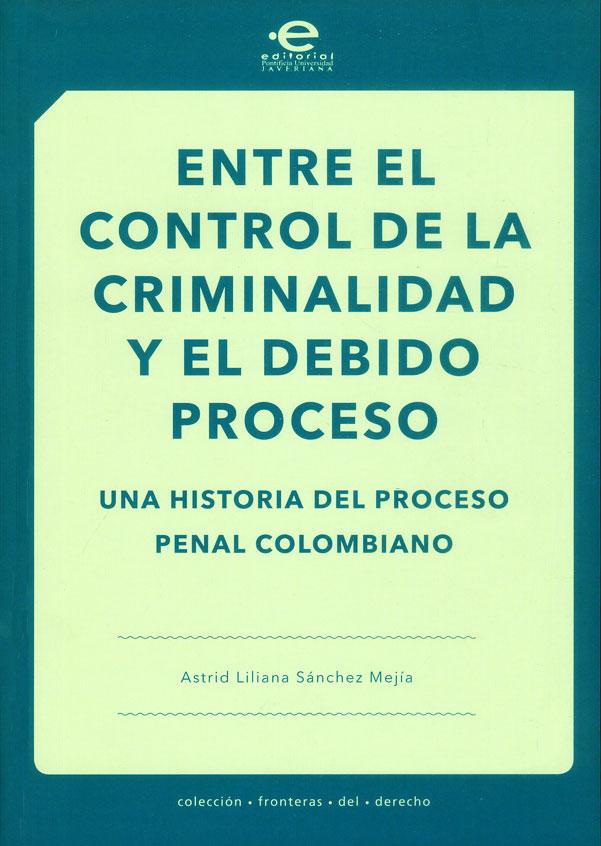 Entre el control de la criminalidad y el debido proceso. Una historia del proceso penal colombiano