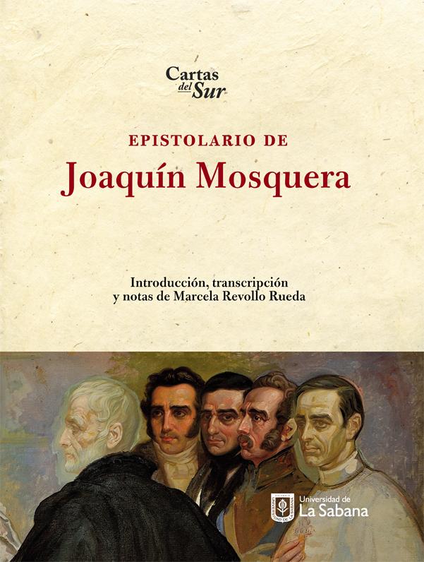 Epistolario de Joaquín Mosquera. Cartas del sur. Introducción, transcripción y notas de Marcela Revollo Rueda