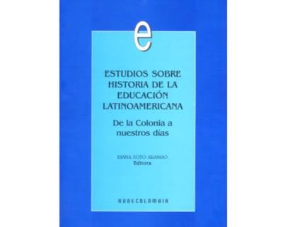 Estudios sobre historia de la Educación Latinoamericana. De la Colonia a nuestros días