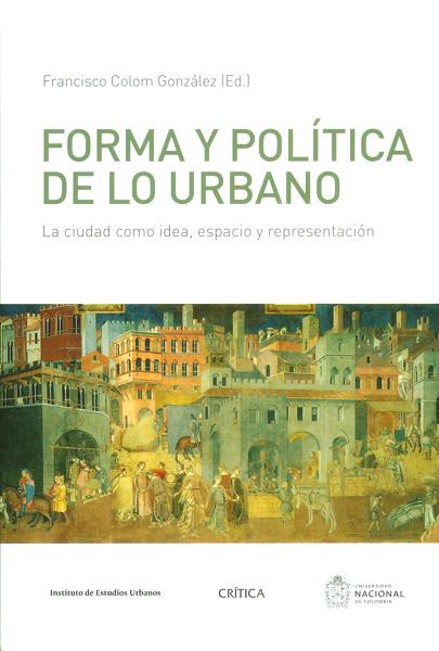 Forma y política de lo urbano. La ciudad como idea, espacio y representación