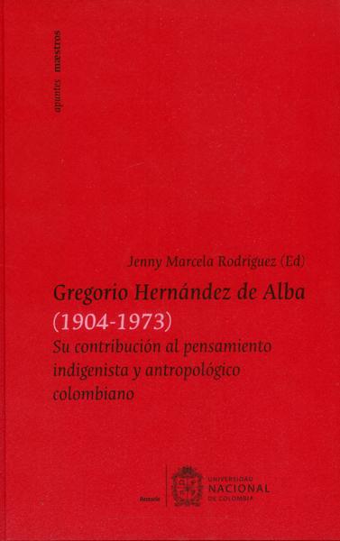 Gregorio Hernández de Alba (1904-1973) Su contribución al pensamiento indigenista y antropológico colombiano