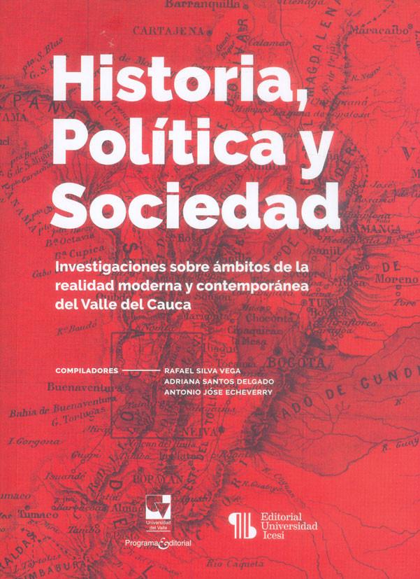 Historia, política y sociedad. Investigaciones sobre ámbitos de la  realidad moderna y comptemporánea del Valle del Cauca