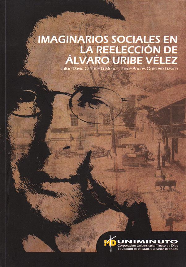 Imaginarios sociales en la reelección de Álvaro Uribe Vélez: investigación documental a través de medios escritos de comunicación y hermenéutica simbó