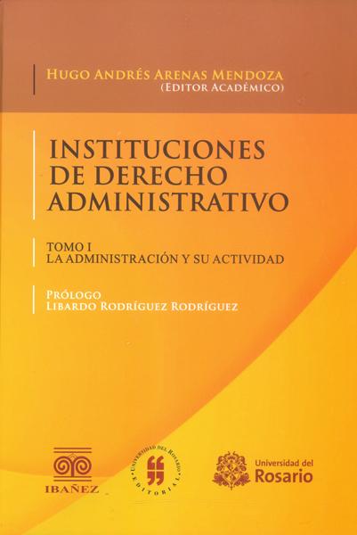 Instituciones de derecho administrativo. (Tomo I ) la administración y su actividad