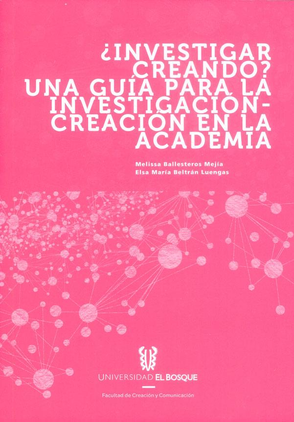 ¿Investigar creando? Una guía para la investigación - creación en la academia