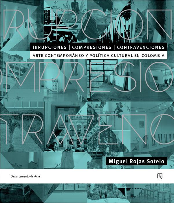 Irrupciones, comprensiones, contravenciones: arte contemporáneo y política cultural en Colombia