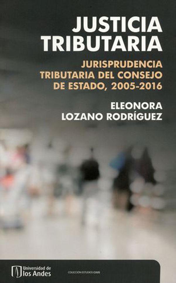 Justicia tributaria. Jurisprudencia tributaria del Consejo de Estado, 2005-2016