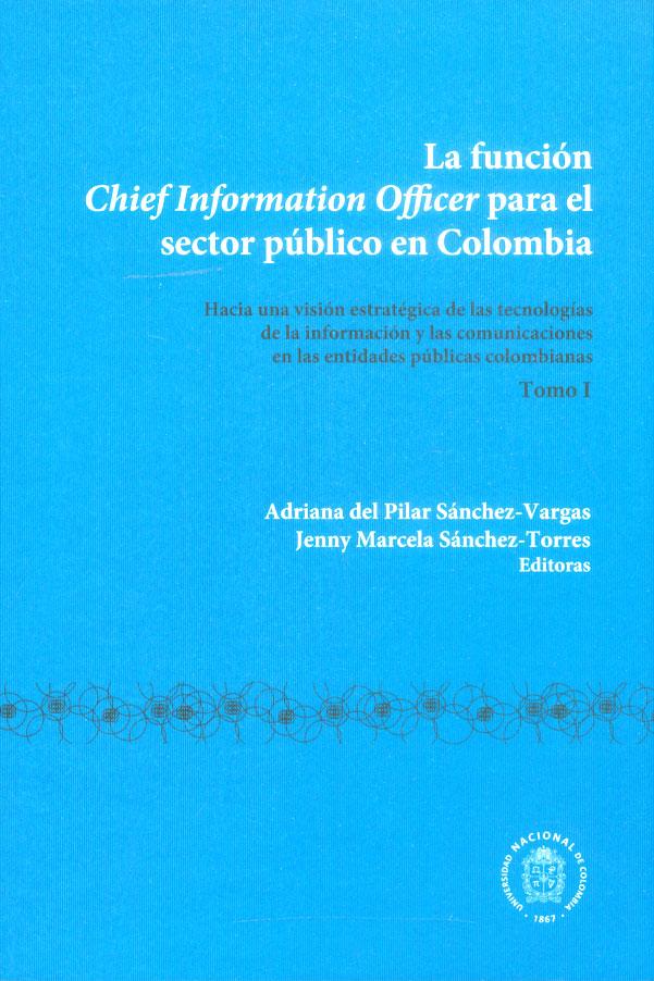 La función chief information officer para el sector público en Colombia. Hacia una visión estratégica de las tecnologías de la información y las comunicaciones en las entidades públicas colombianas. Tomo I
