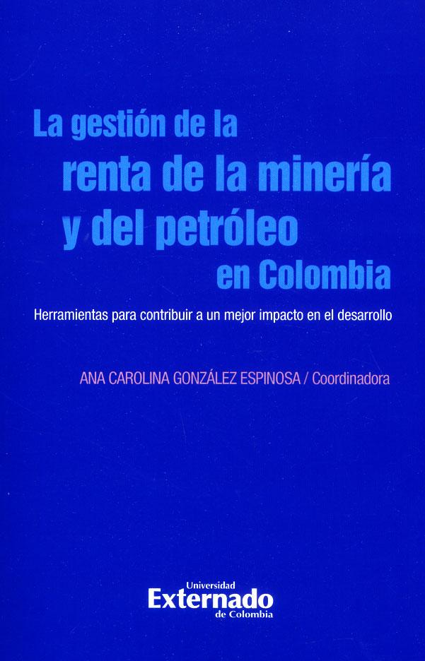 La gestión de la renta de la minería y del petróleo en Colombia. Herramientas para contribuir a un mejor impacto en el desarrollo