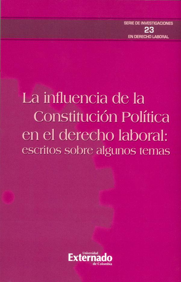 La influencia de la Constitución política en el derecho laboral: Escritos sobre algunos temas. Serie de investigaciones en Derecho laboral N.° 23