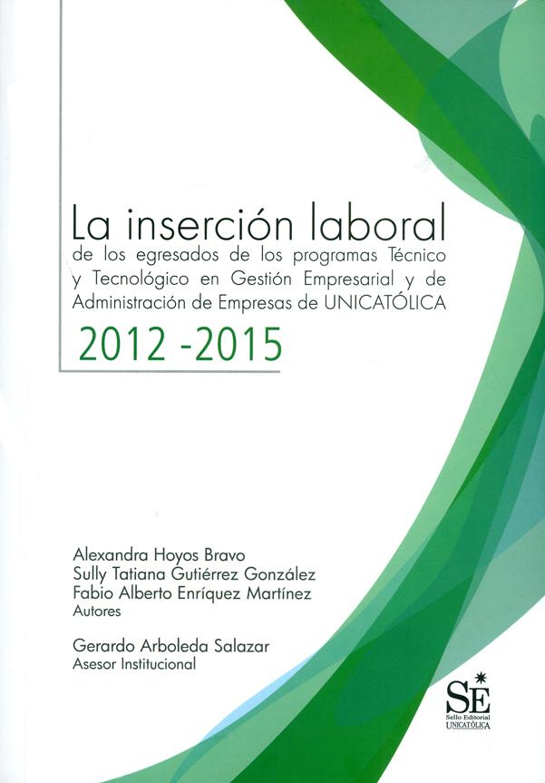 La inserción laboral. de los egresados de los programas Técnico y Tecnológico en Gestión Empresarial y de Administración de Empresas de UNICATÓLICA 2012-2015