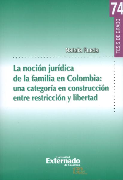 La noción jurídica de la familia en Colombia: una categoría en construcción entre restricción y libertad