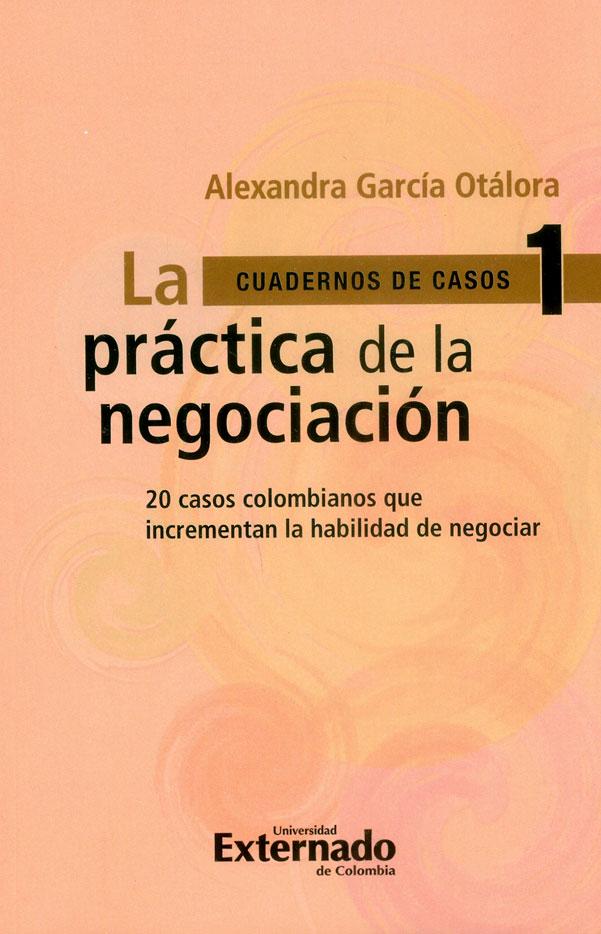 La práctica de la negociación : 20 casos colombianos que incrementan la habilidad de negociar