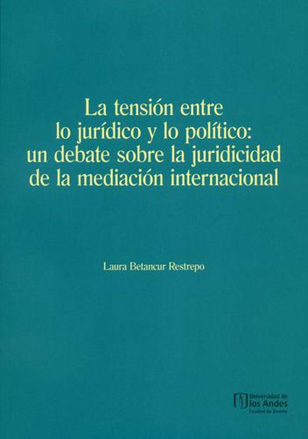 La tensión entre lo jurídico y lo político: un debate sobre la juridicidad de la mediación internacional