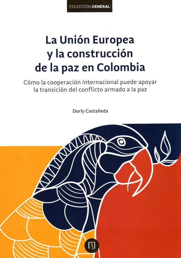 La Unión Europea y la construcción de la paz en Colombia. Cómo la cooperación internacional puede apoyar la transición del conflicto armado a la paz