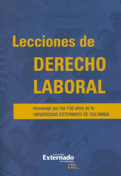 Lecciones de derecho laboral.Homenaje por los 130 años de la Universidad Externado de Colombia