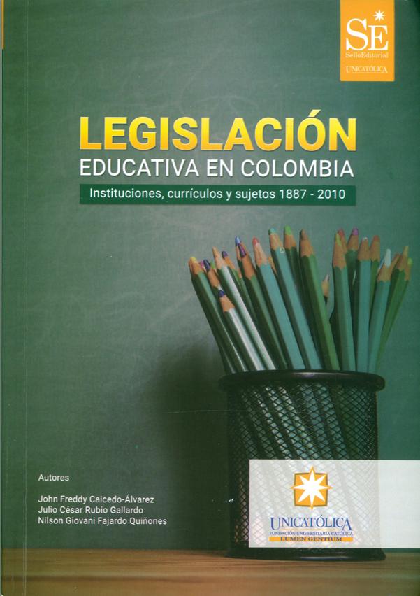 Lesgislación educativa en Colombia. Instituciones, currículos y sujetos 1887-2010