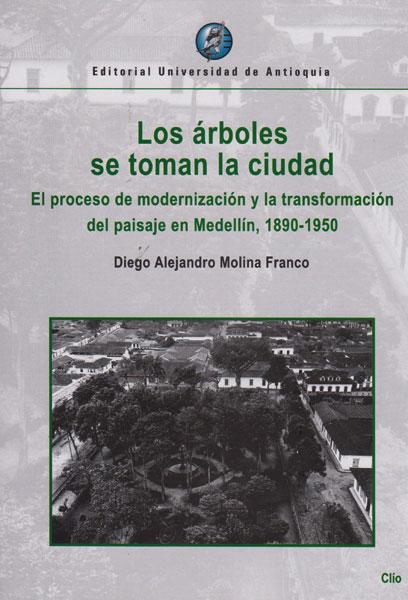 Los árboles se toman la ciudad.El proceso de modernización y la transformación del paisaje en Medellin,1890-1950