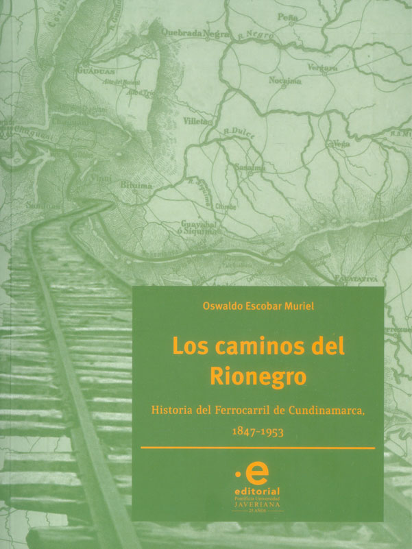 Los caminos de Rionegro Historia del Ferrocarril de Cundinamarca, 1847-1953