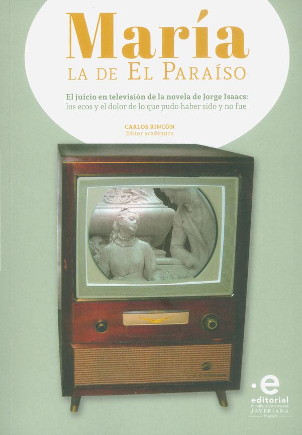María la de el paraíso. El juicio en televisión de la novela de Jorge Isaacs: los ecos y el dolor de lo que puedo haber sido y no fue