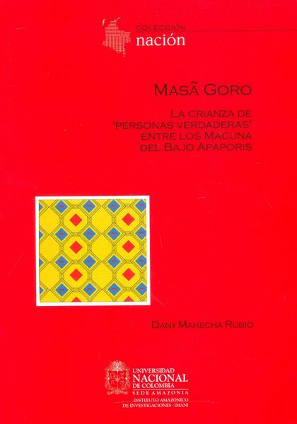 Masa Goro.La crianza de \'personas verdaderas\' entre los Macuna del bajo Apaporis