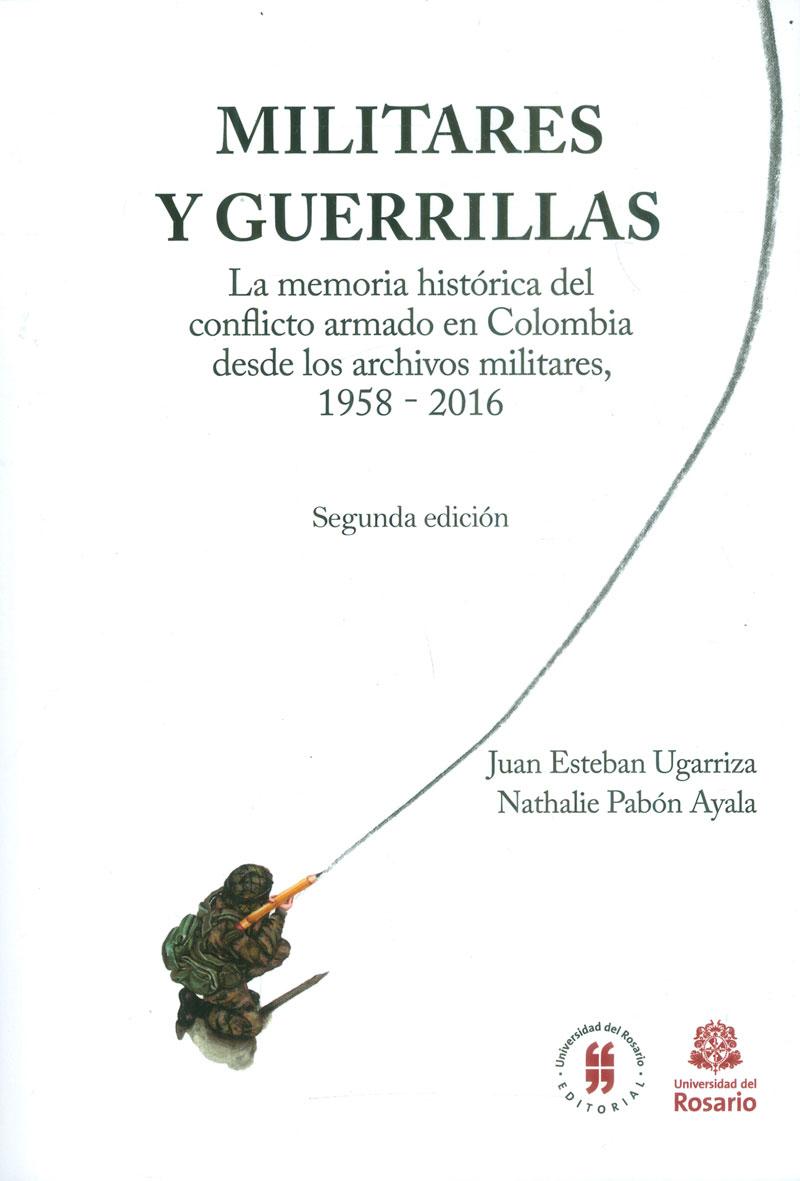 Militares y guerrillas. La memoria histórica del conflicto armado en Colombia desde los archivos militares, 1958-2016 / Segunda edición