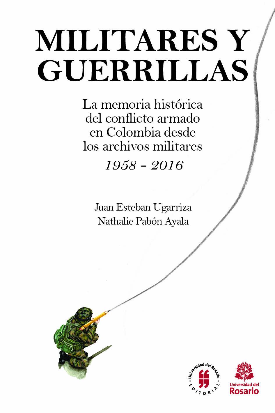 Militares y guerrillas. La memoria histórica del conflicto armado en Colombia desde los archivos militares 1958 – 2016