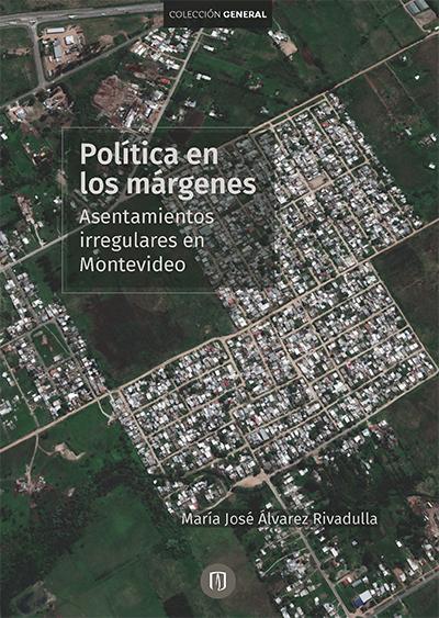 Políticas en los márgenes. Asentamientos irregulares en Montevideo