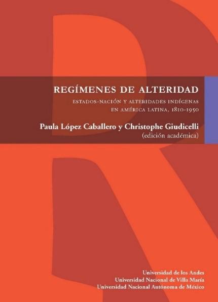 Regímenes de alteridad. Estado-nación y alteridades indígenas en América Latina, 1810-1950