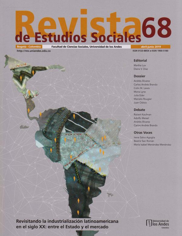 Revista de Estudios Sociales No.68. abril-junio 2019. Revisando la Industrialización Latinoamericana en el Siglo XX: entre el estado y el Mercado