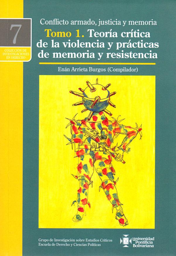 Conflicto armado, justicia y memoria Tomo 1. Teoría crítica de la violencia y prácticas de memoria y resistencia