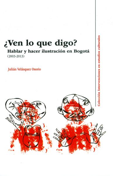 ¿Ven lo que digo? Hablar y hacer ilustración en Bogotá ( 2003-2013)