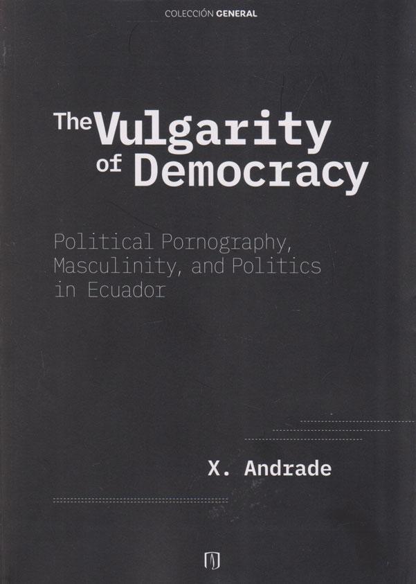 The Vulgarity of Democracy. Political Pornography, Masculinity, and Politics in Ecuador