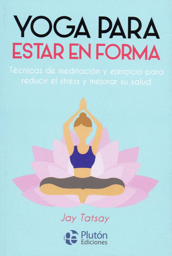 Yoga para estar en forma. Técnicas de meditación y ejercicio para reducir el stress y mejorar su salud