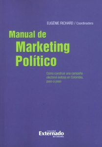 Manual de marketing político. Cómo construir una campaña electoral exitosa en Colombia, paso a paso