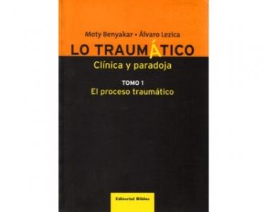 Lo traumático. Clínica y paradoja. El proceso traumático. Tomo 1