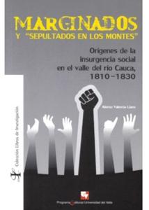 """Marginados y """"sepultados en los montes"""". Orígenes de la insurgencia social en el valle del rio Cauca, 1810-1830"""