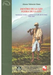 Dentro de la ley, fuera de la ley. Resistencias sociales y políticas en el valle del río Cauca 1830-1855